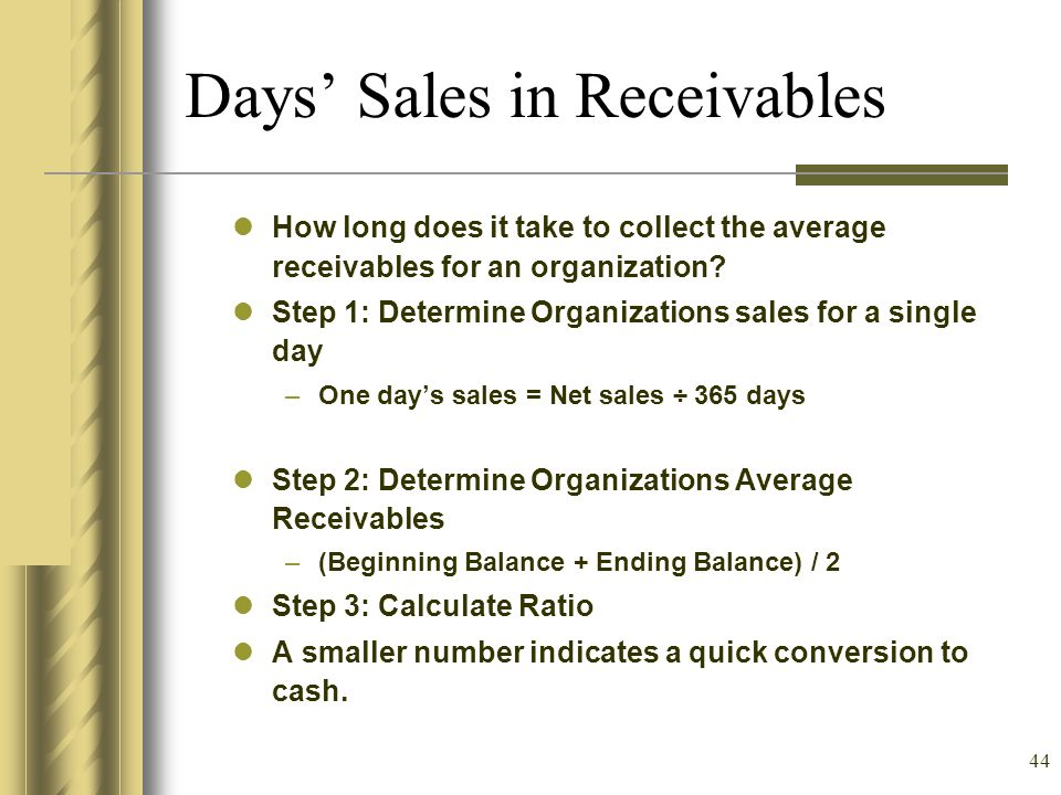 44 How long does it take to collect the average receivables for an organization? Step 1: Determine Organizations sales for a single day –One days sale