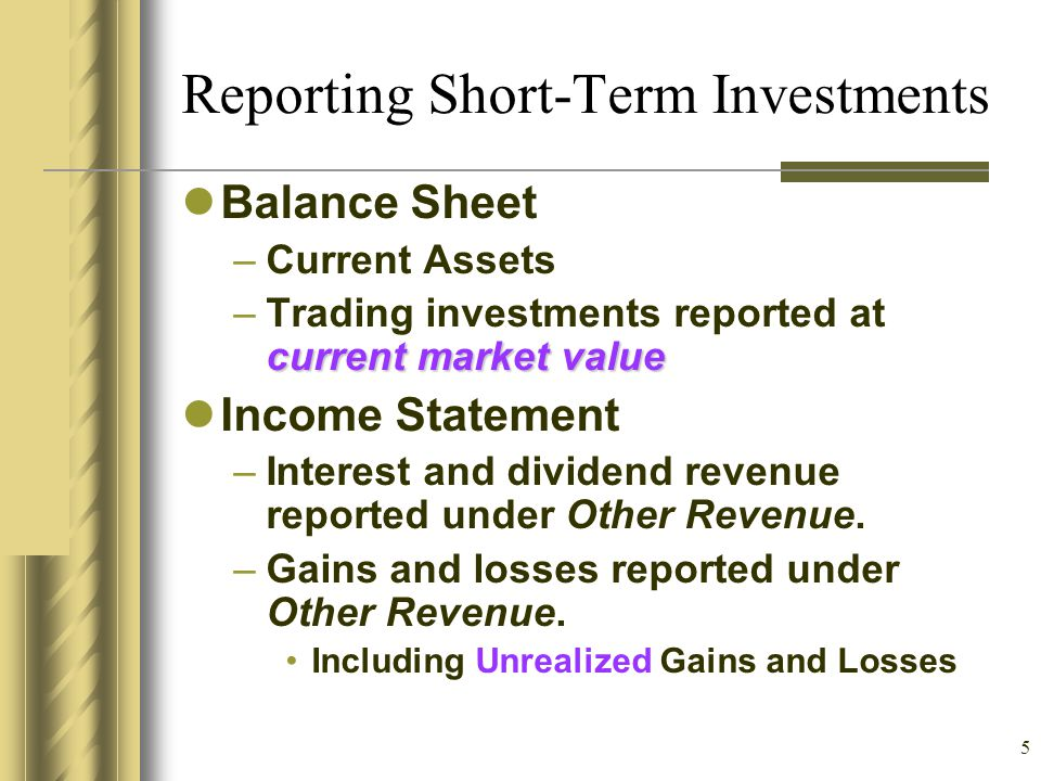 5 Reporting Short-Term Investments Balance Sheet –Current Assets current market value –Trading investments reported at current market value Income Sta