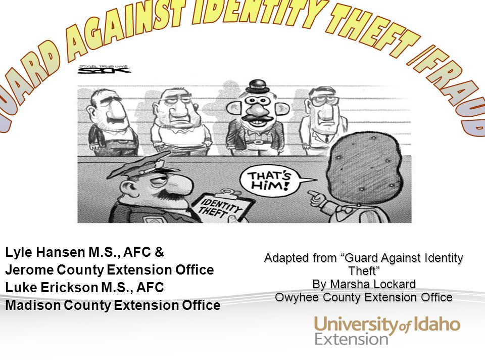 Lyle Hansen M.S., AFC & Jerome County Extension Office Luke Erickson M.S., AFC Madison County Extension Office Adapted from Guard Against Identity Theft By Marsha Lockard Owyhee County Extension Office