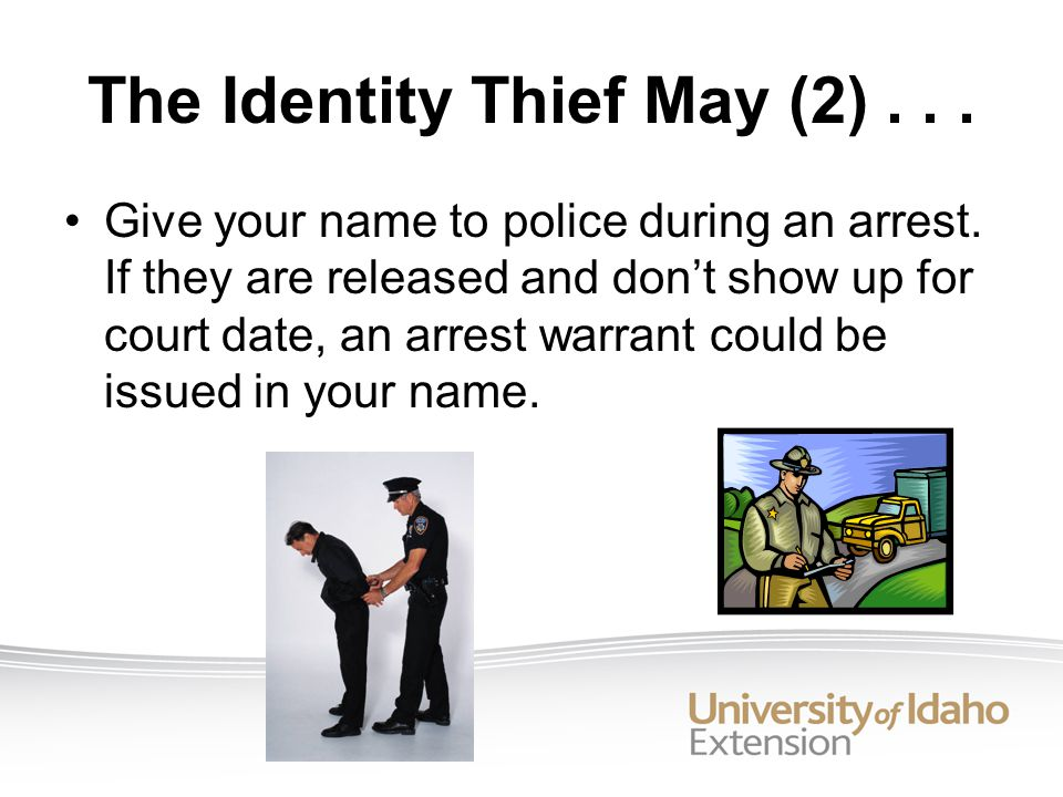 The Identity Thief May (2)...Give your name to police during an arrest.