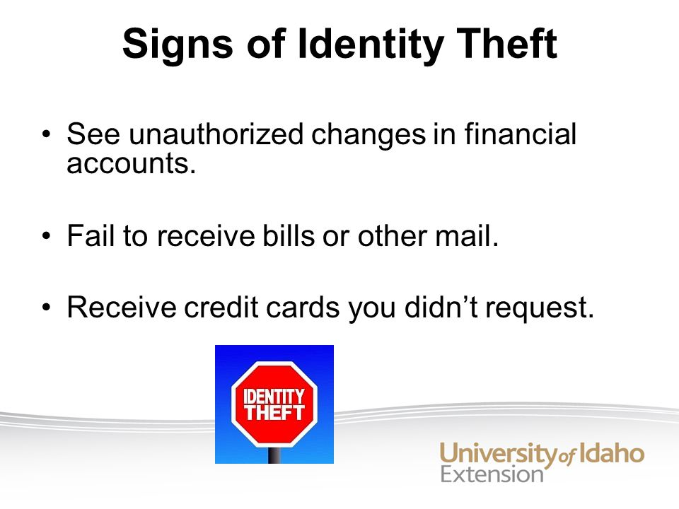 See unauthorized changes in financial accounts. Fail to receive bills or other mail.