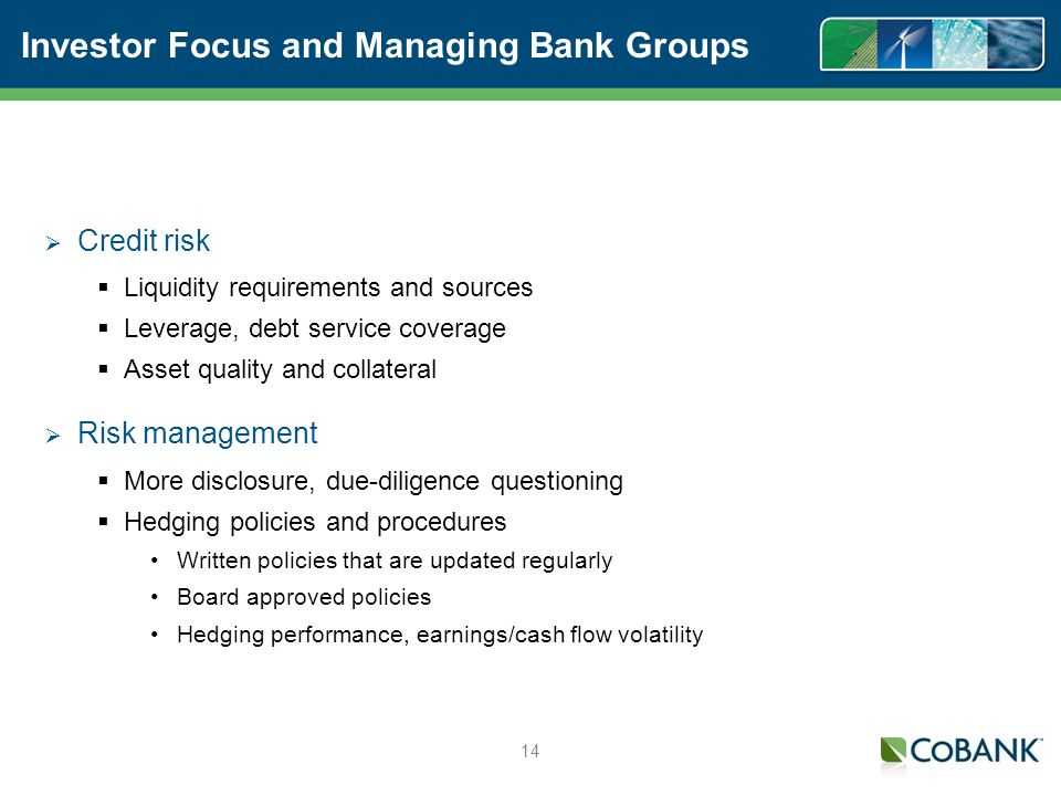 14 Investor Focus and Managing Bank Groups Credit risk Liquidity requirements and sources Leverage, debt service coverage Asset quality and collateral Risk management More disclosure, due-diligence questioning Hedging policies and procedures Written policies that are updated regularly Board approved policies Hedging performance, earnings/cash flow volatility