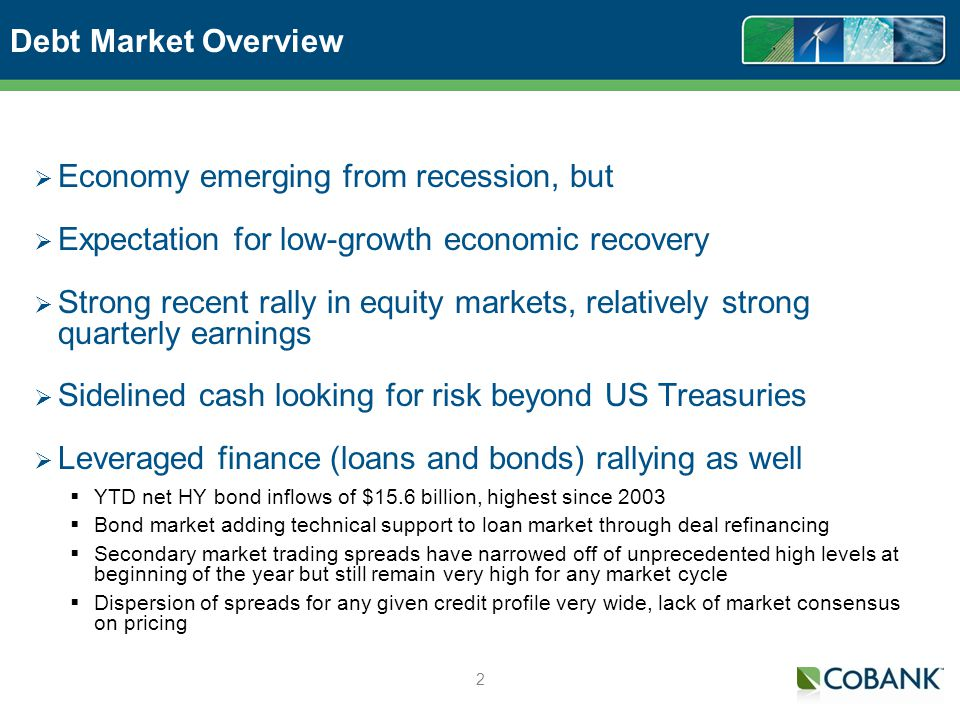 2 Debt Market Overview Economy emerging from recession, but Expectation for low-growth economic recovery Strong recent rally in equity markets, relatively strong quarterly earnings Sidelined cash looking for risk beyond US Treasuries Leveraged finance (loans and bonds) rallying as well YTD net HY bond inflows of $15.6 billion, highest since 2003 Bond market adding technical support to loan market through deal refinancing Secondary market trading spreads have narrowed off of unprecedented high levels at beginning of the year but still remain very high for any market cycle Dispersion of spreads for any given credit profile very wide, lack of market consensus on pricing
