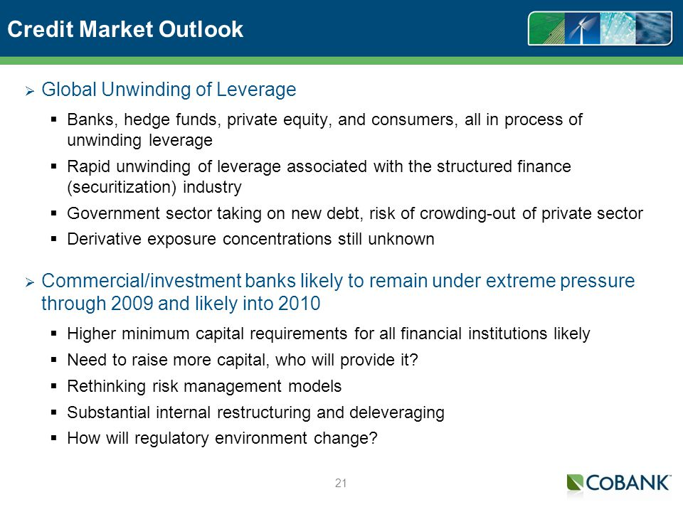 21 Credit Market Outlook Global Unwinding of Leverage Banks, hedge funds, private equity, and consumers, all in process of unwinding leverage Rapid unwinding of leverage associated with the structured finance (securitization) industry Government sector taking on new debt, risk of crowding-out of private sector Derivative exposure concentrations still unknown Commercial/investment banks likely to remain under extreme pressure through 2009 and likely into 2010 Higher minimum capital requirements for all financial institutions likely Need to raise more capital, who will provide it.