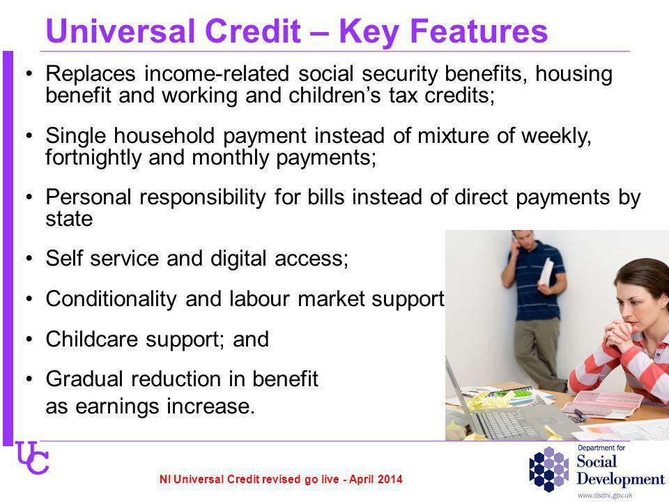 U C Universal Credit – Key Features Replaces income-related social security benefits, housing benefit and working and childrens tax credits; Single household payment instead of mixture of weekly, fortnightly and monthly payments; Personal responsibility for bills instead of direct payments by state Self service and digital access; Conditionality and labour market support Childcare support; and Gradual reduction in benefit as earnings increase.