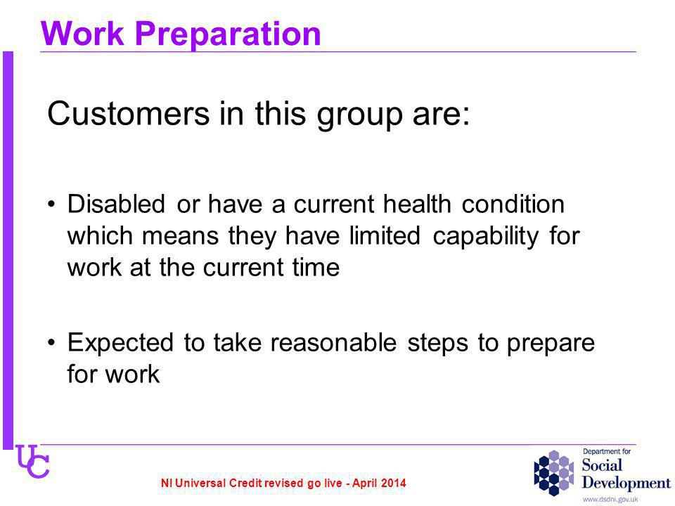 U C Work Preparation Customers in this group are: Disabled or have a current health condition which means they have limited capability for work at the current time Expected to take reasonable steps to prepare for work NI Universal Credit revised go live - April 2014