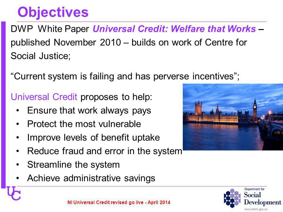 U C Objectives DWP White Paper Universal Credit: Welfare that Works – published November 2010 – builds on work of Centre for Social Justice; Current system is failing and has perverse incentives; Universal Credit proposes to help: Ensure that work always pays Protect the most vulnerable Improve levels of benefit uptake Reduce fraud and error in the system Streamline the system Achieve administrative savings NI Universal Credit revised go live - April 2014
