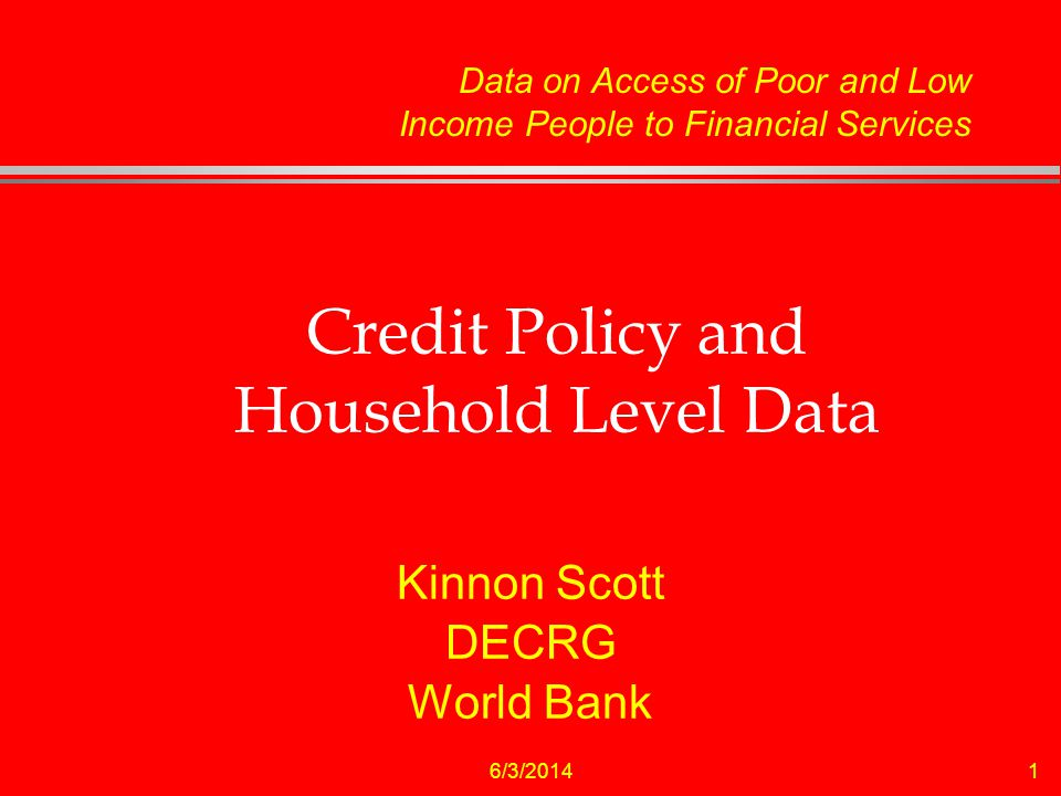 6/3/20141 Credit Policy and Household Level Data Kinnon Scott DECRG World Bank Data on Access of Poor and Low Income People to Financial Services