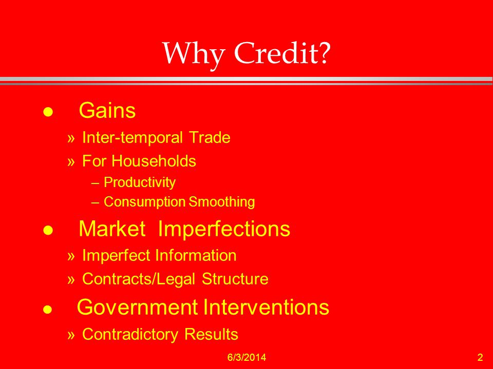 6/3/20142 Why Credit? l Gains »Inter-temporal Trade »For Households –Productivity –Consumption Smoothing l Market Imperfections »Imperfect Information