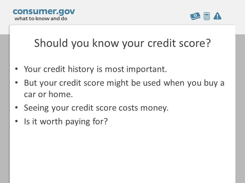 Should you know your credit score. Your credit history is most important.