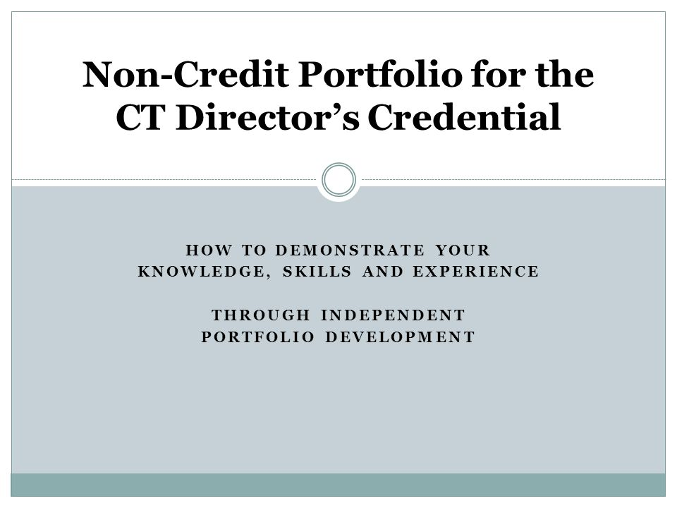 HOW TO DEMONSTRATE YOUR KNOWLEDGE, SKILLS AND EXPERIENCE THROUGH INDEPENDENT PORTFOLIO DEVELOPMENT Non-Credit Portfolio for the CT Directors Credential