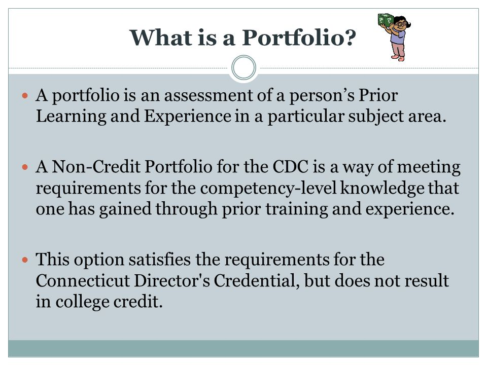 What is a Portfolio? A portfolio is an assessment of a persons Prior Learning and Experience in a particular subject area. A Non-Credit Portfolio for