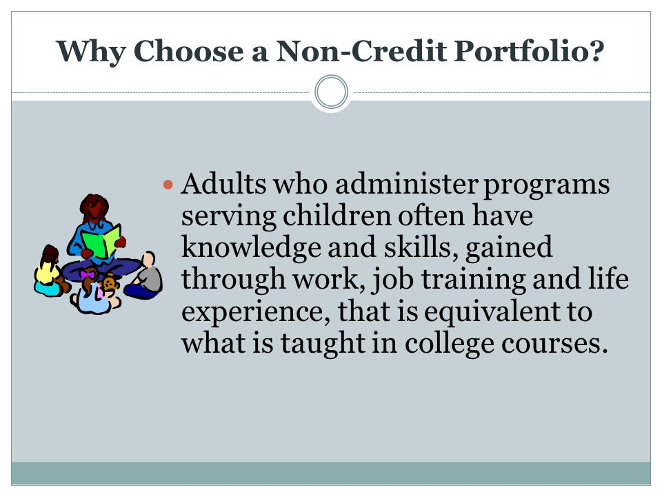Why Choose a Non-Credit Portfolio? Adults who administer programs serving children often have knowledge and skills, gained through work, job training