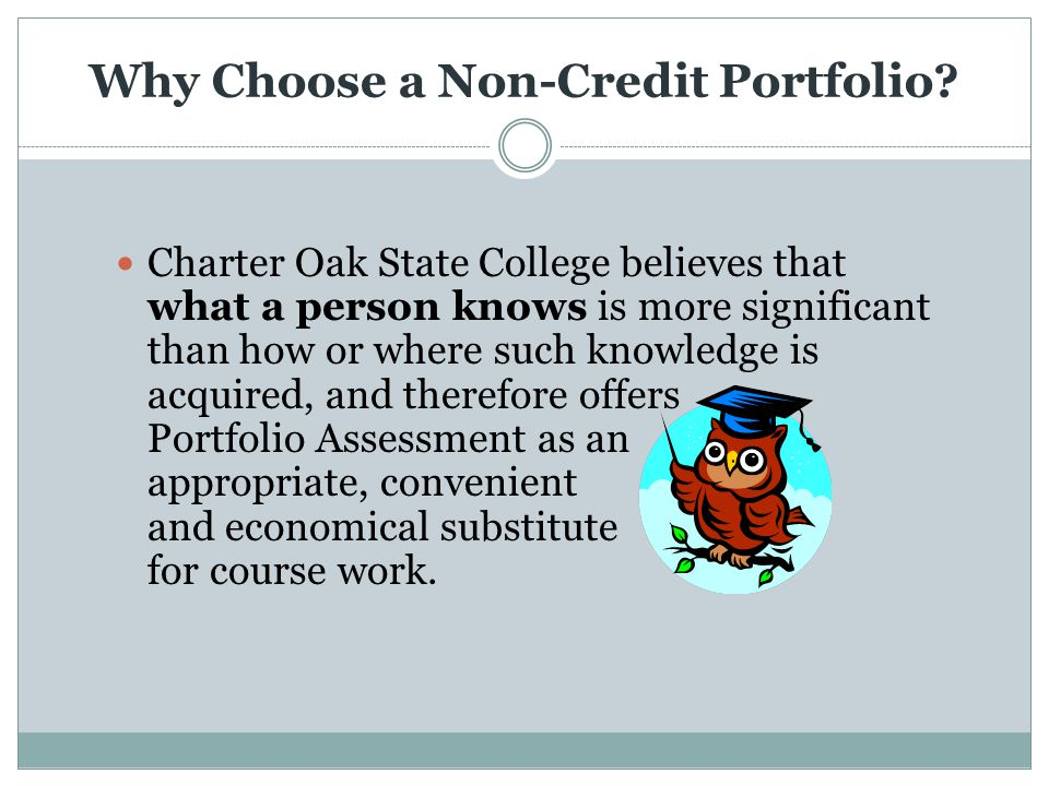 Why Choose a Non-Credit Portfolio? Charter Oak State College believes that what a person knows is more significant than how or where such knowledge is