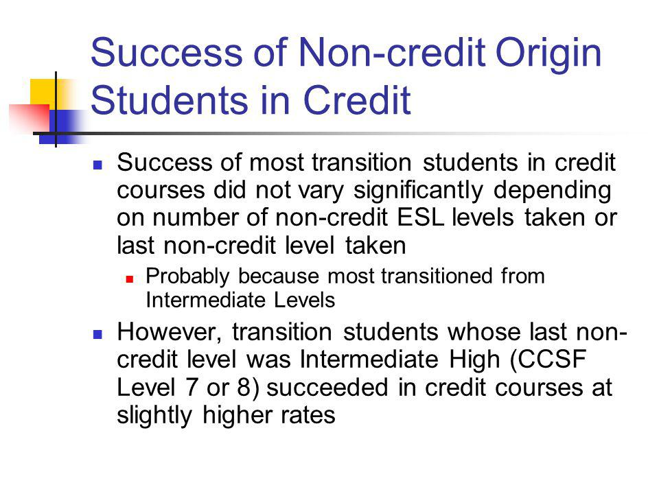 Success of Non-credit Origin Students in Credit Success of most transition students in credit courses did not vary significantly depending on number o