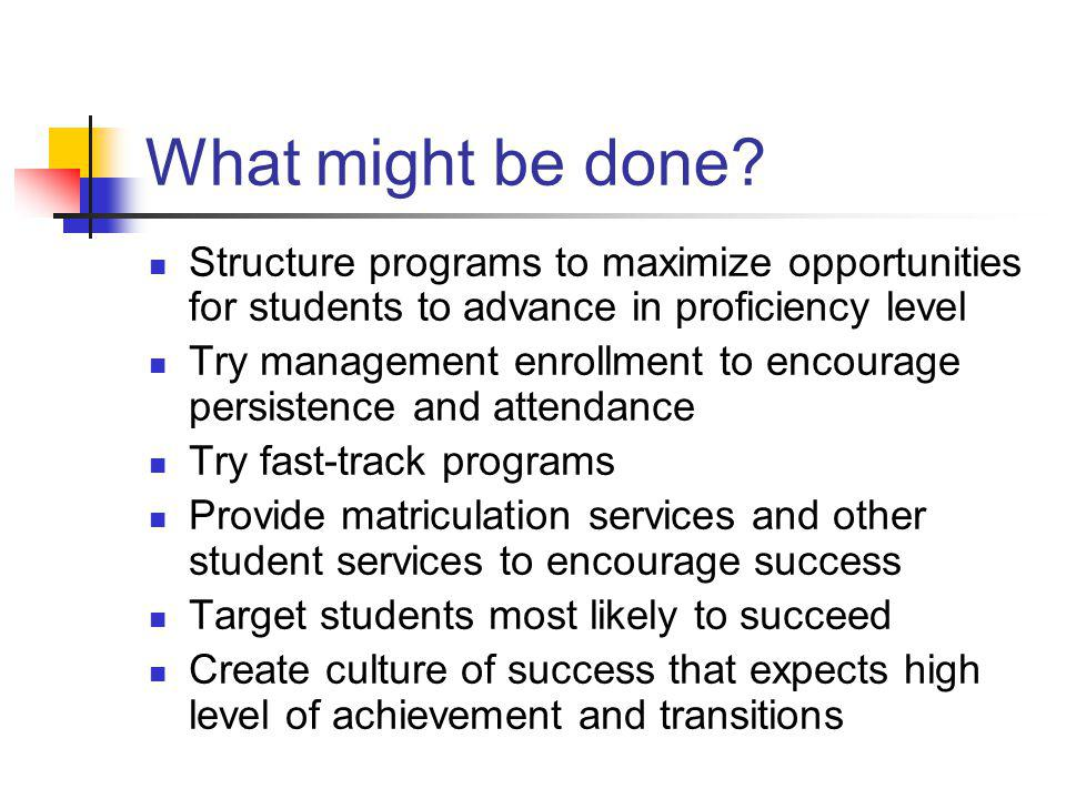 What might be done? Structure programs to maximize opportunities for students to advance in proficiency level Try management enrollment to encourage p