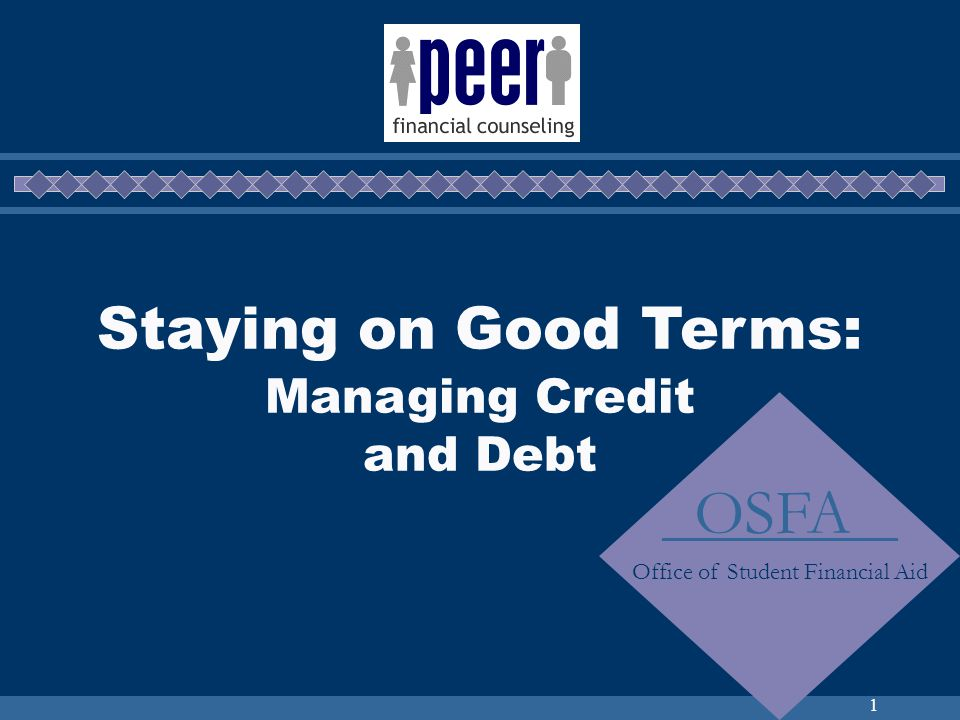 1 Staying on Good Terms: Managing Credit and Debt OSFA Office of Student Financial Aid