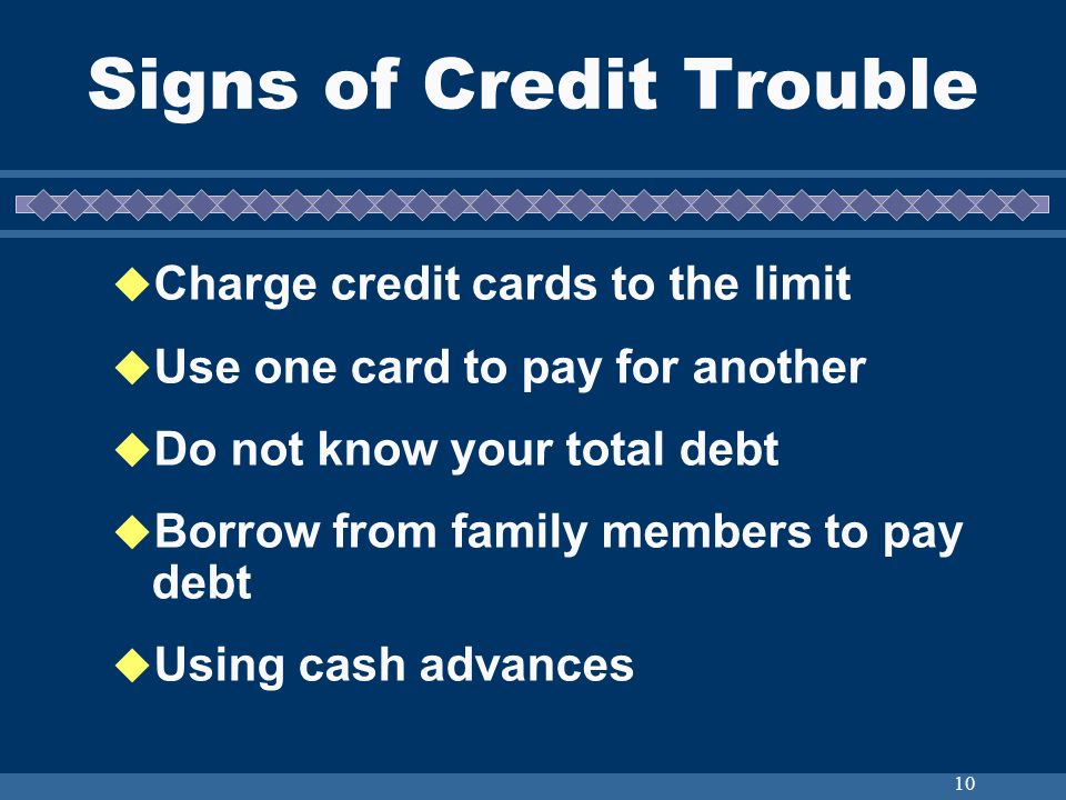 10 Signs of Credit Trouble Charge credit cards to the limit Use one card to pay for another Do not know your total debt Borrow from family members to pay debt Using cash advances