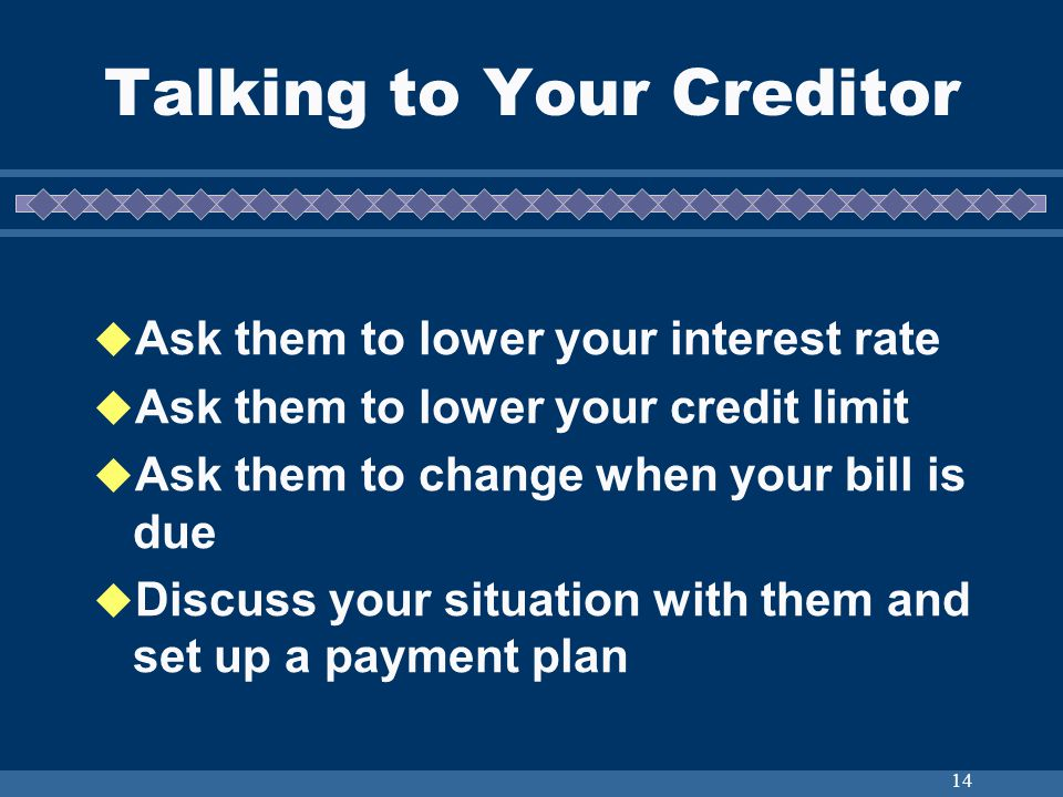 14 Talking to Your Creditor Ask them to lower your interest rate Ask them to lower your credit limit Ask them to change when your bill is due Discuss your situation with them and set up a payment plan