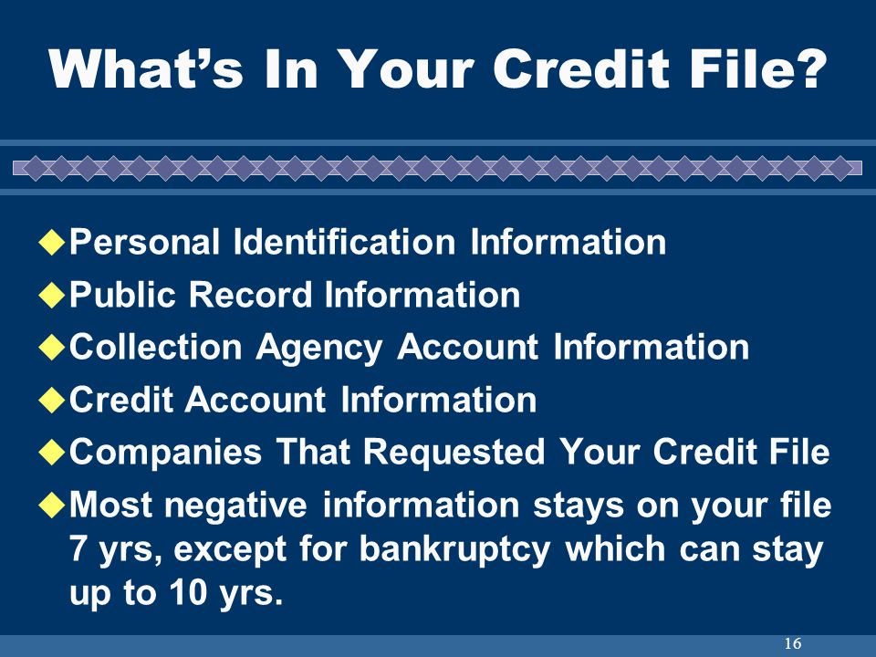 16 Whats In Your Credit File? Personal Identification Information Public Record Information Collection Agency Account Information Credit Account Infor