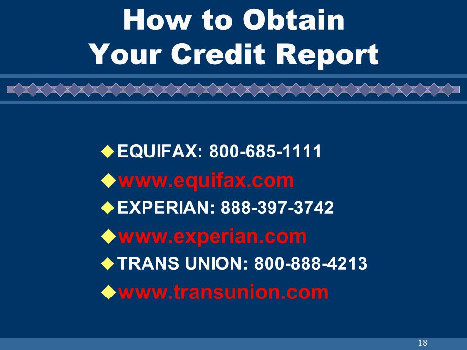 18 How to Obtain Your Credit Report EQUIFAX: 800-685-1111 www.equifax.com EXPERIAN: 888-397-3742 www.experian.com TRANS UNION: 800-888-4213 www.transu