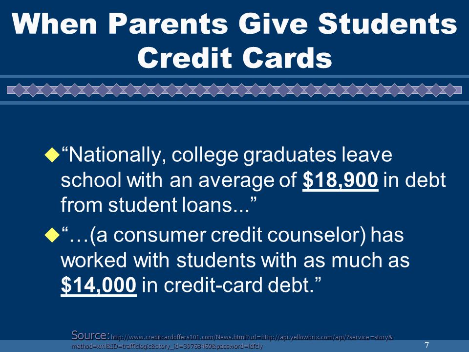 7 When Parents Give Students Credit Cards Nationally, college graduates leave school with an average of $18,900 in debt from student loans...