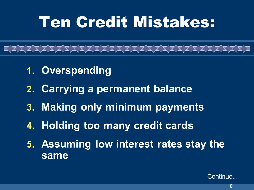 8 Ten Credit Mistakes: 1. Overspending 2. Carrying a permanent balance 3. Making only minimum payments 4. Holding too many credit cards 5. Assuming lo