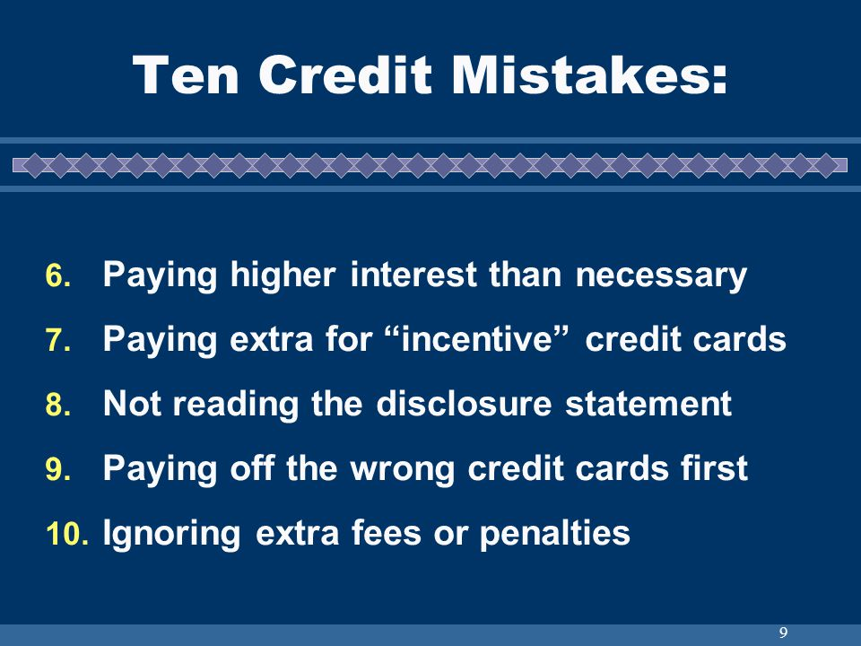 9 Ten Credit Mistakes: 6. Paying higher interest than necessary 7. Paying extra for incentive credit cards 8. Not reading the disclosure statement 9.