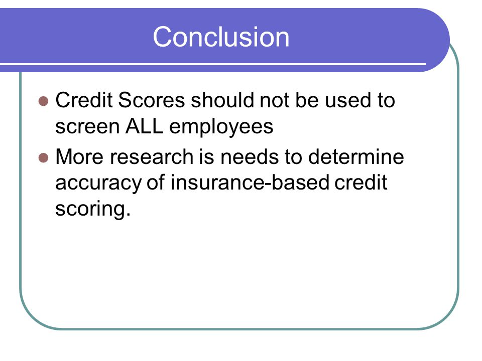 Conclusion Credit Scores should not be used to screen ALL employees More research is needs to determine accuracy of insurance-based credit scoring.