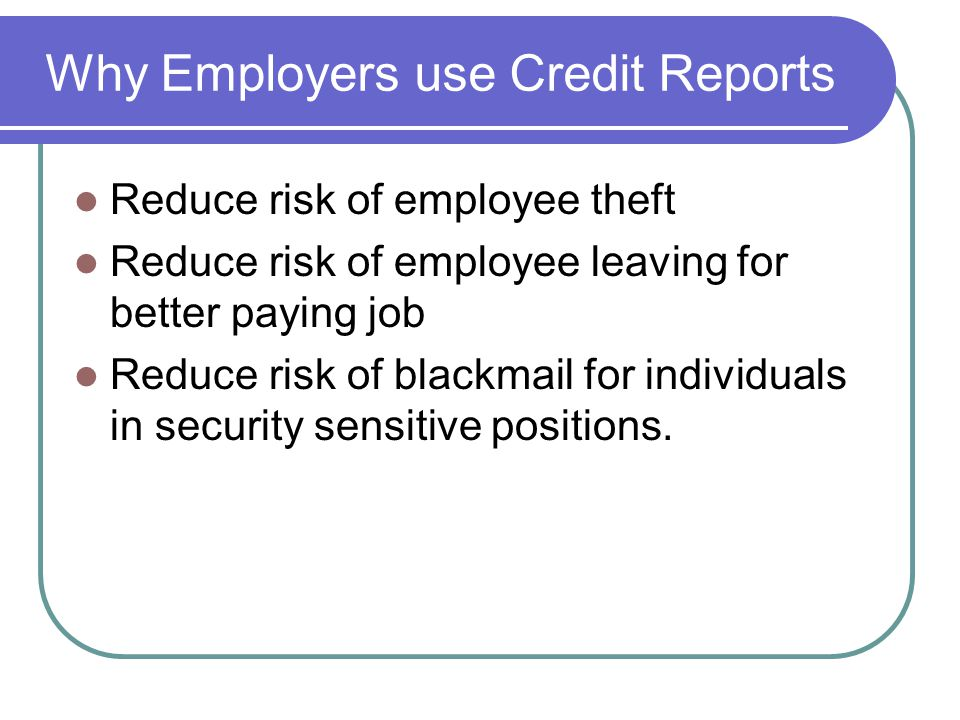 Why Employers use Credit Reports Reduce risk of employee theft Reduce risk of employee leaving for better paying job Reduce risk of blackmail for individuals in security sensitive positions.