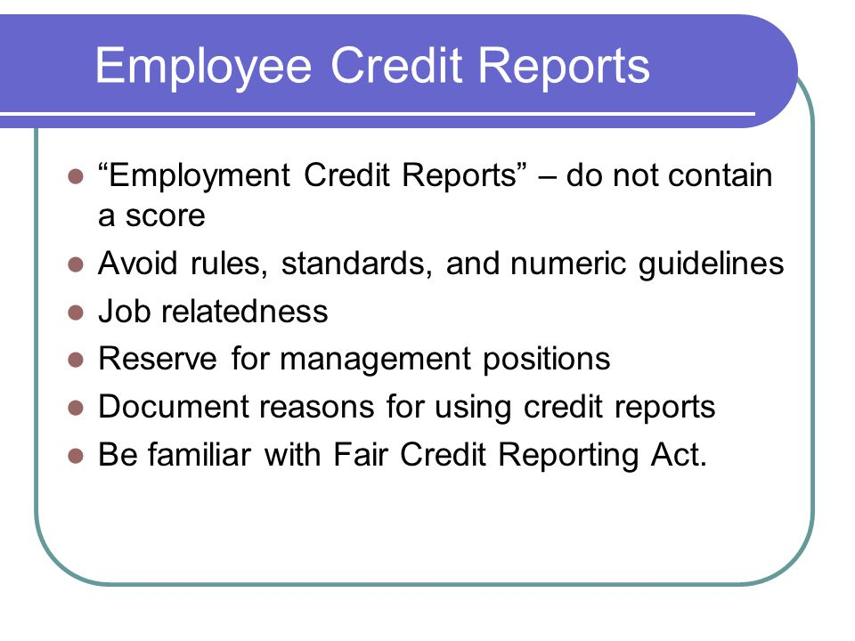 Employee Credit Reports Employment Credit Reports – do not contain a score Avoid rules, standards, and numeric guidelines Job relatedness Reserve for management positions Document reasons for using credit reports Be familiar with Fair Credit Reporting Act.
