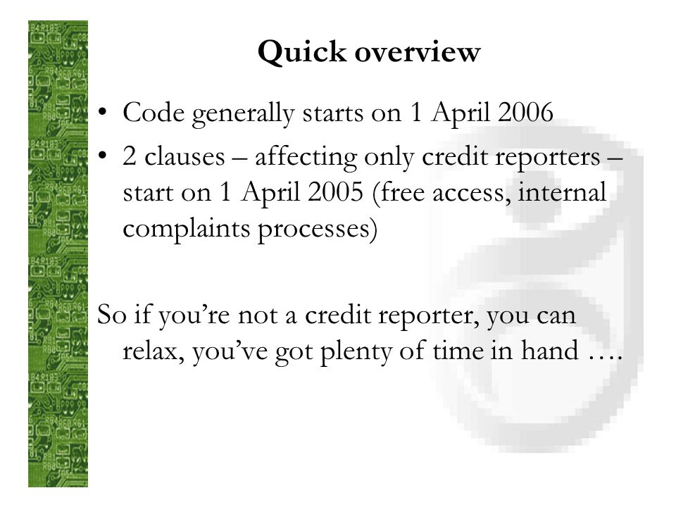 Quick overview Code generally starts on 1 April 2006 2 clauses – affecting only credit reporters – start on 1 April 2005 (free access, internal complaints processes) So if youre not a credit reporter, you can relax, youve got plenty of time in hand ….