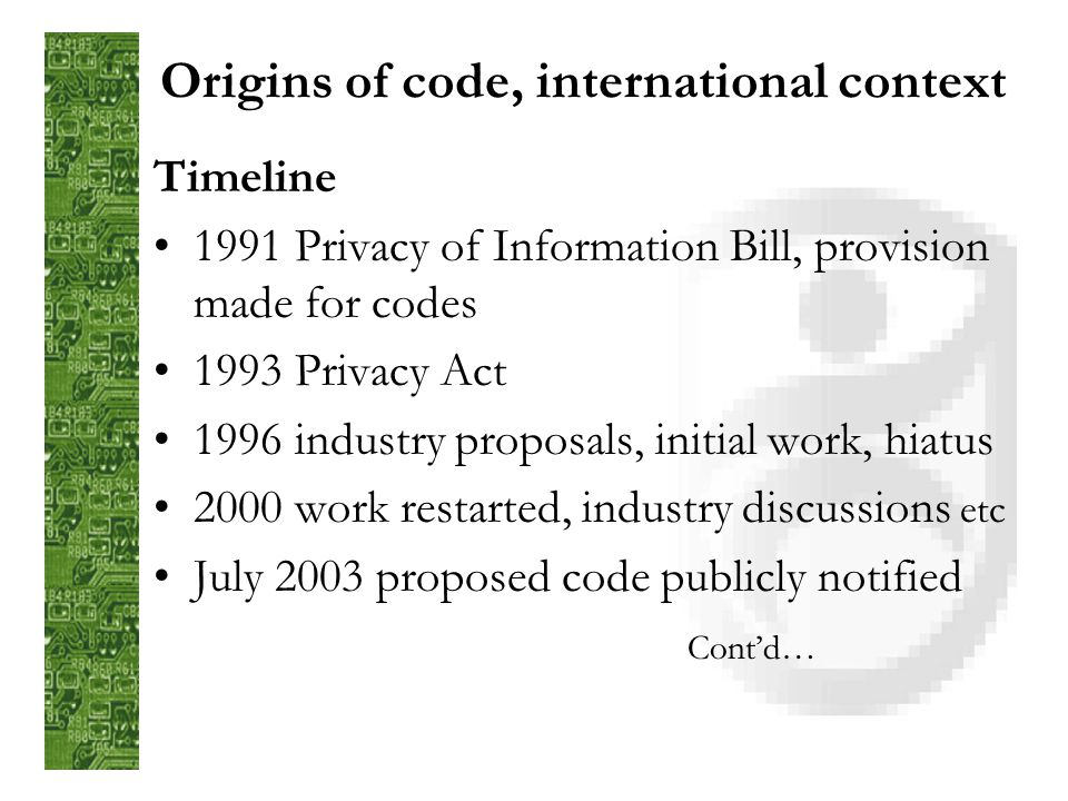 Origins of code, international context Timeline 1991 Privacy of Information Bill, provision made for codes 1993 Privacy Act 1996 industry proposals, initial work, hiatus 2000 work restarted, industry discussions etc July 2003 proposed code publicly notified Contd…