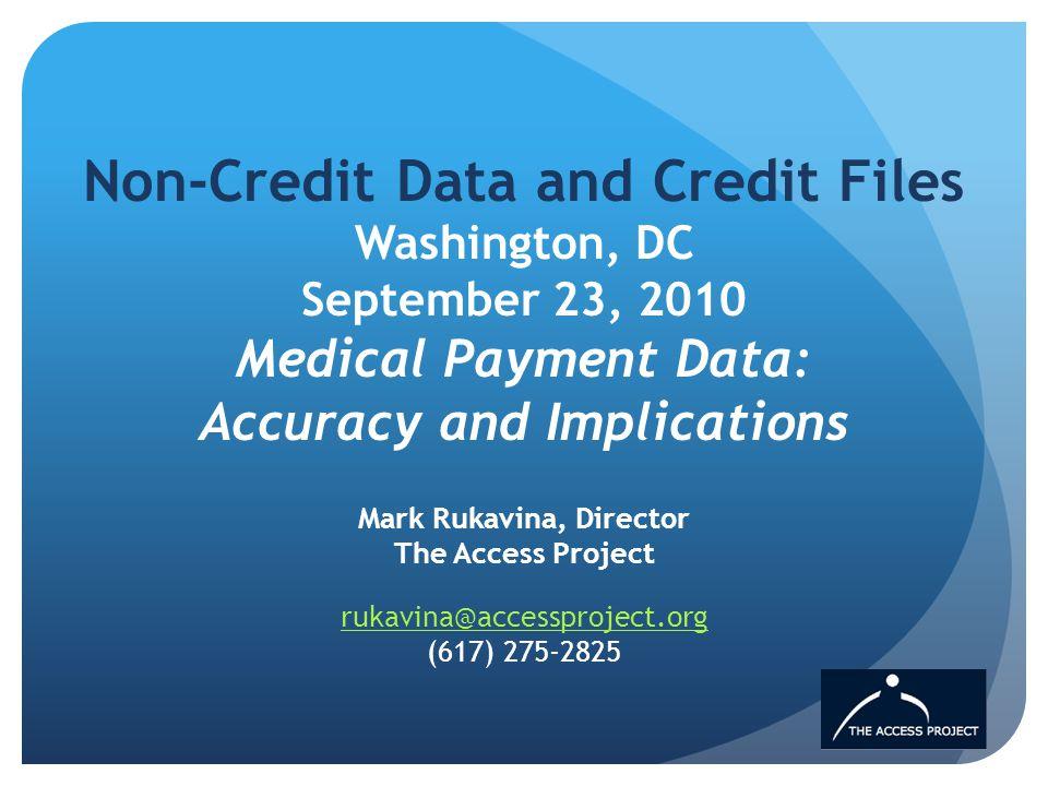 Non-Credit Data and Credit Files Washington, DC September 23, 2010 Medical Payment Data: Accuracy and Implications Mark Rukavina, Director The Access Project  (617)