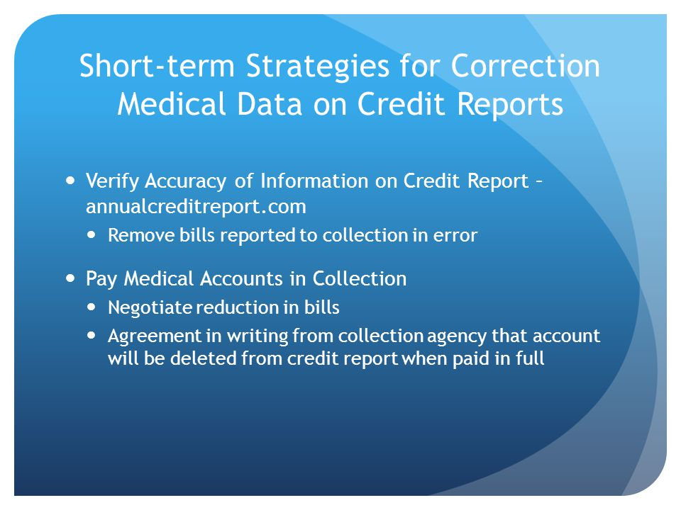 Short-term Strategies for Correction Medical Data on Credit Reports Verify Accuracy of Information on Credit Report – annualcreditreport.com Remove bills reported to collection in error Pay Medical Accounts in Collection Negotiate reduction in bills Agreement in writing from collection agency that account will be deleted from credit report when paid in full