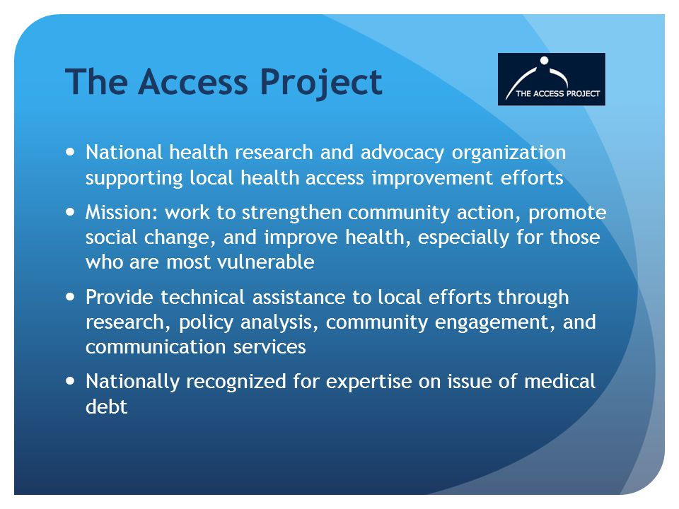The Access Project National health research and advocacy organization supporting local health access improvement efforts Mission: work to strengthen community action, promote social change, and improve health, especially for those who are most vulnerable Provide technical assistance to local efforts through research, policy analysis, community engagement, and communication services Nationally recognized for expertise on issue of medical debt
