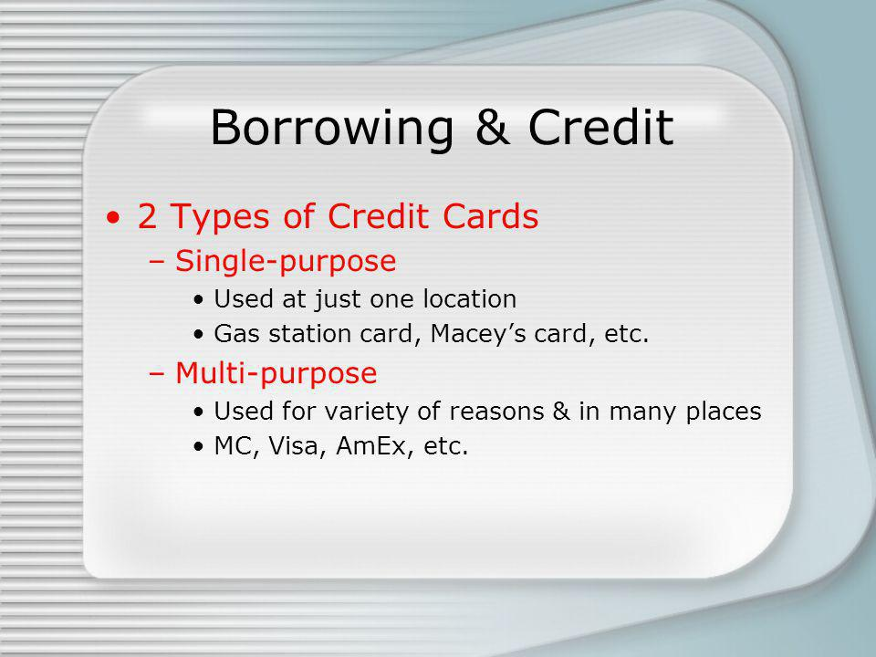 Borrowing & Credit 2 Types of Credit Cards –Single-purpose Used at just one location Gas station card, Maceys card, etc. –Multi-purpose Used for varie