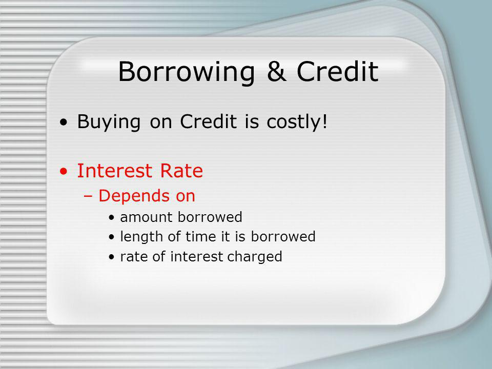 Borrowing & Credit Buying on Credit is costly.