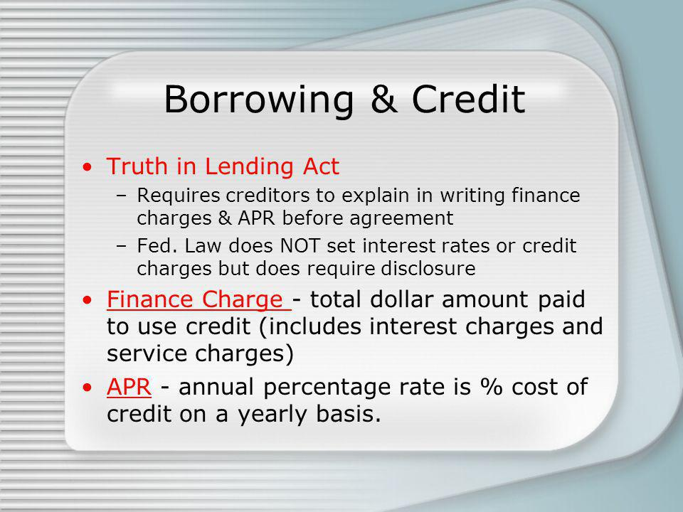 Borrowing & Credit Truth in Lending Act –Requires creditors to explain in writing finance charges & APR before agreement –Fed. Law does NOT set intere