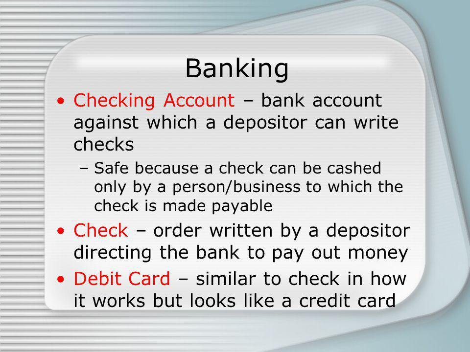 Banking Checking Account – bank account against which a depositor can write checks –Safe because a check can be cashed only by a person/business to which the check is made payable Check – order written by a depositor directing the bank to pay out money Debit Card – similar to check in how it works but looks like a credit card