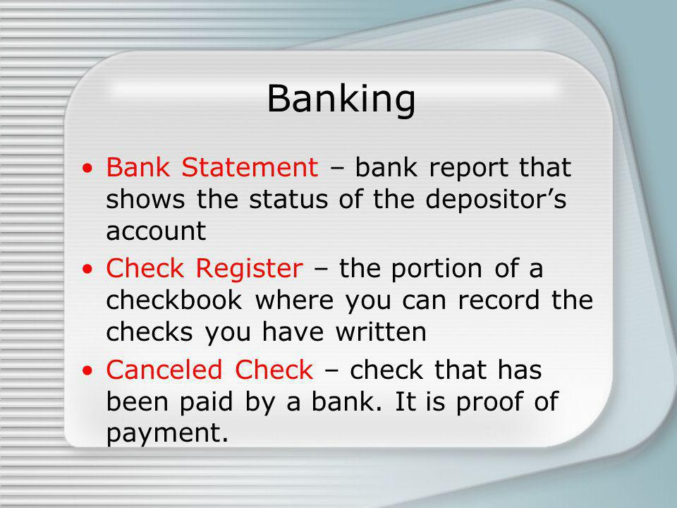 Banking Bank Statement – bank report that shows the status of the depositors account Check Register – the portion of a checkbook where you can record the checks you have written Canceled Check – check that has been paid by a bank.