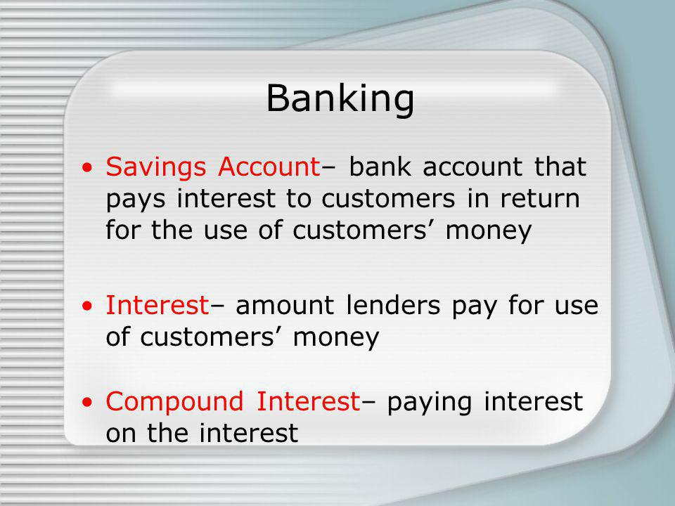 Banking Savings Account– bank account that pays interest to customers in return for the use of customers money Interest– amount lenders pay for use of customers money Compound Interest– paying interest on the interest