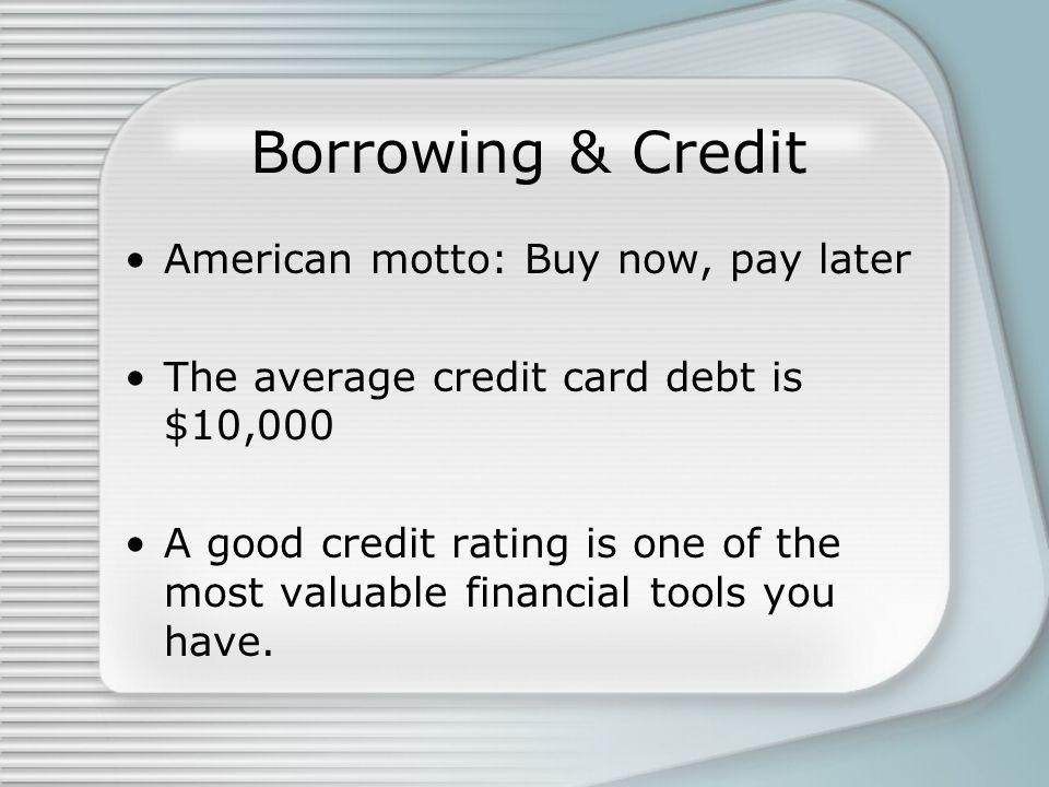 Borrowing & Credit American motto: Buy now, pay later The average credit card debt is $10,000 A good credit rating is one of the most valuable financial tools you have.