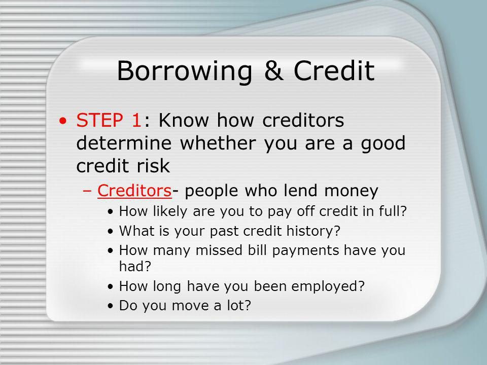Borrowing & Credit STEP 1: Know how creditors determine whether you are a good credit risk –Creditors- people who lend money How likely are you to pay