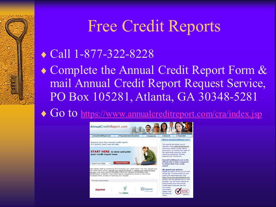 Free Credit Reports Call 1-877-322-8228 Complete the Annual Credit Report Form & mail Annual Credit Report Request Service, PO Box 105281, Atlanta, GA 30348-5281 Go to https://www.annualcreditreport.com/cra/index.jsp https://www.annualcreditreport.com/cra/index.jsp