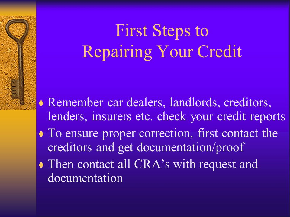 First Steps to Repairing Your Credit Remember car dealers, landlords, creditors, lenders, insurers etc.