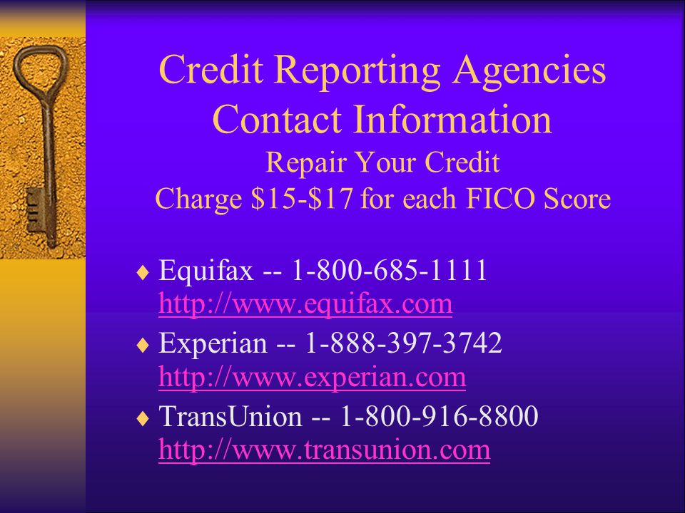 Credit Reporting Agencies Contact Information Repair Your Credit Charge $15-$17 for each FICO Score Equifax Experian TransUnion