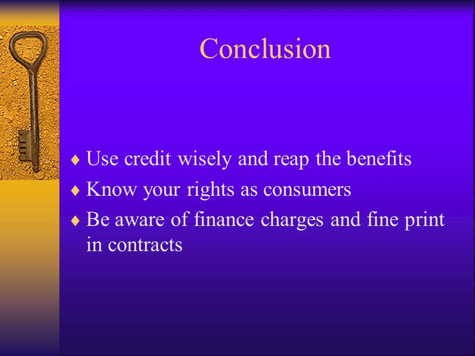 Conclusion Use credit wisely and reap the benefits Know your rights as consumers Be aware of finance charges and fine print in contracts