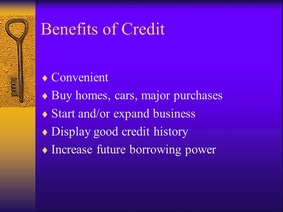 Benefits of Credit Convenient Buy homes, cars, major purchases Start and/or expand business Display good credit history Increase future borrowing power
