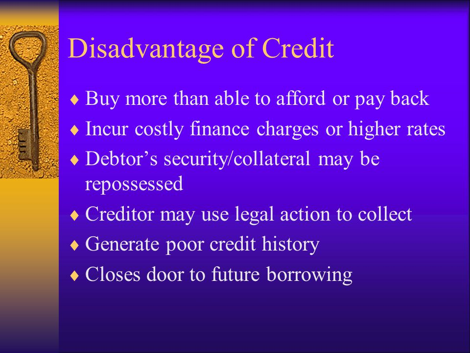 Disadvantage of Credit Buy more than able to afford or pay back Incur costly finance charges or higher rates Debtors security/collateral may be repossessed Creditor may use legal action to collect Generate poor credit history Closes door to future borrowing